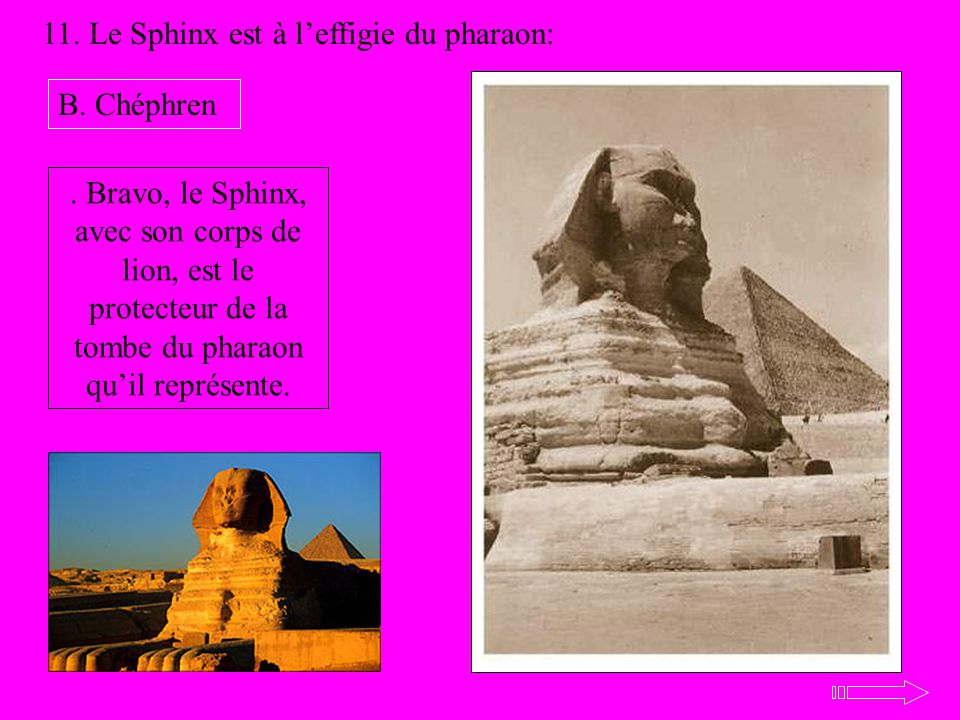 11. Le Sphinx est à leffigie du pharaon: B. Chéphren. Bravo, le Sphinx, avec son corps de lion, est le protecteur de la tombe du pharaon quil représen