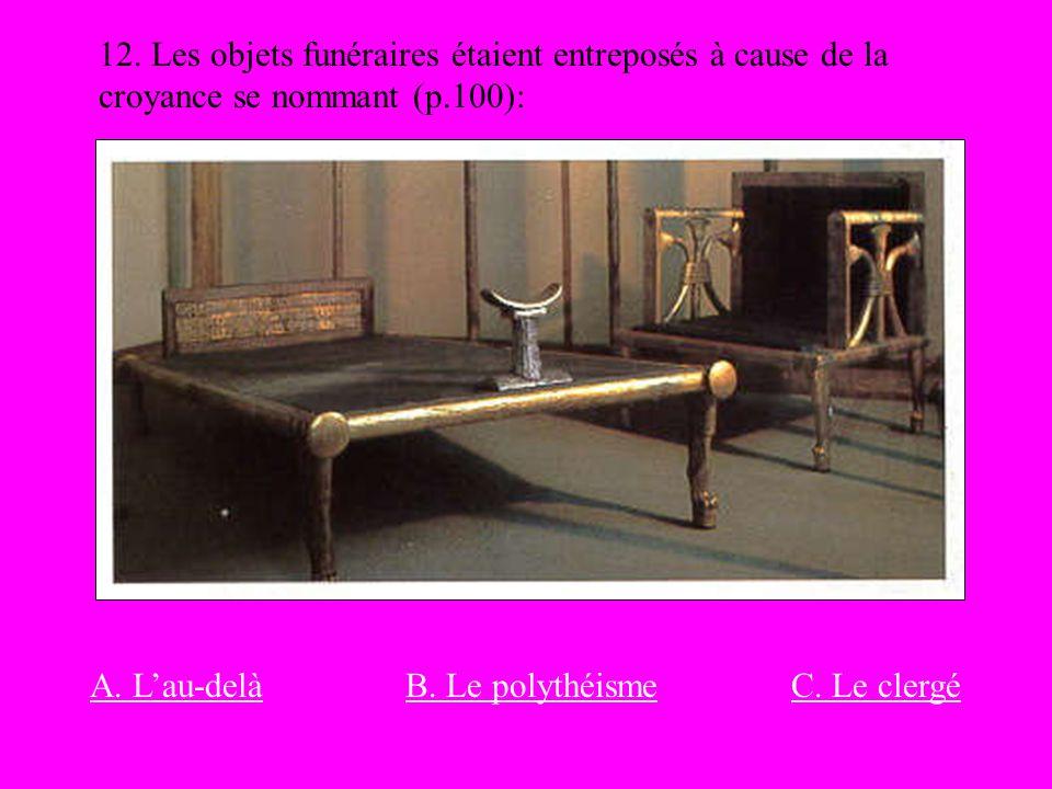 12. Les objets funéraires étaient entreposés à cause de la croyance se nommant (p.100): A. Lau-delàB. Le polythéismeC. Le clergé