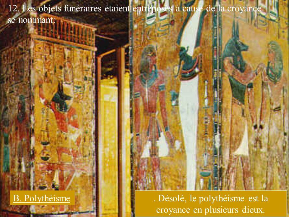 12. Les objets funéraires étaient entreposés à cause de la croyance se nommant: B. Polythéisme. Désolé, le polythéisme est la croyance en plusieurs di
