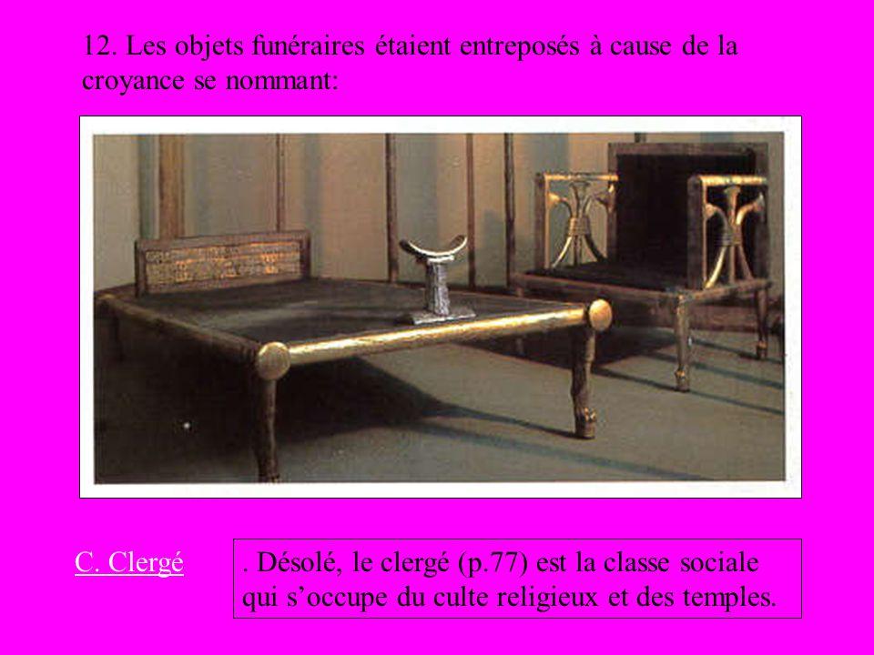 12. Les objets funéraires étaient entreposés à cause de la croyance se nommant: C. Clergé. Désolé, le clergé (p.77) est la classe sociale qui soccupe