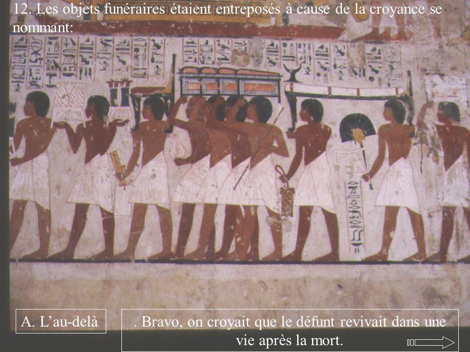 12. Les objets funéraires étaient entreposés à cause de la croyance se nommant: A. Lau-delà. Bravo, on croyait que le défunt revivait dans une vie apr