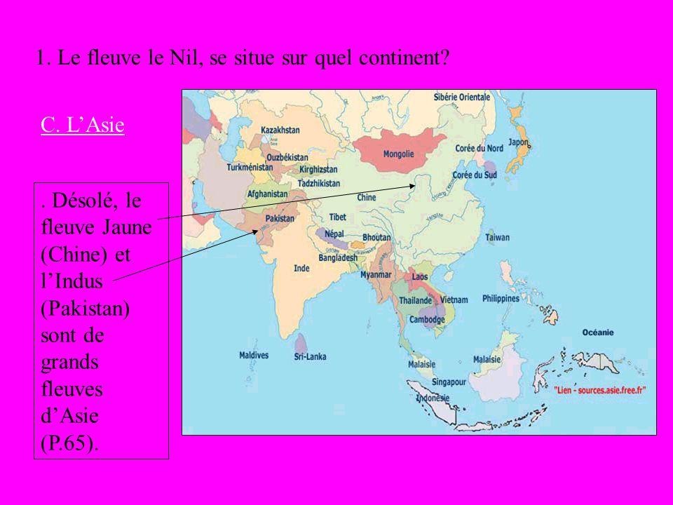1. Le fleuve le Nil, se situe sur quel continent? C. LAsie. Désolé, le fleuve Jaune (Chine) et lIndus (Pakistan) sont de grands fleuves dAsie (P.65).