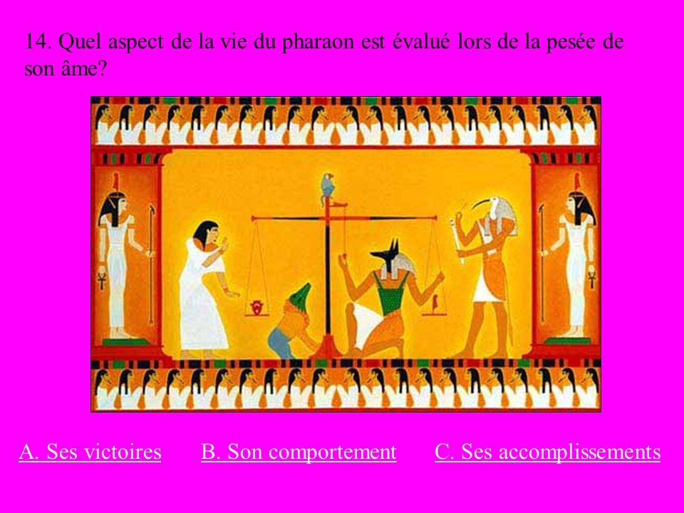 14. Quel aspect de la vie du pharaon est évalué lors de la pesée de son âme? A. Ses victoiresB. Son comportementC. Ses accomplissements