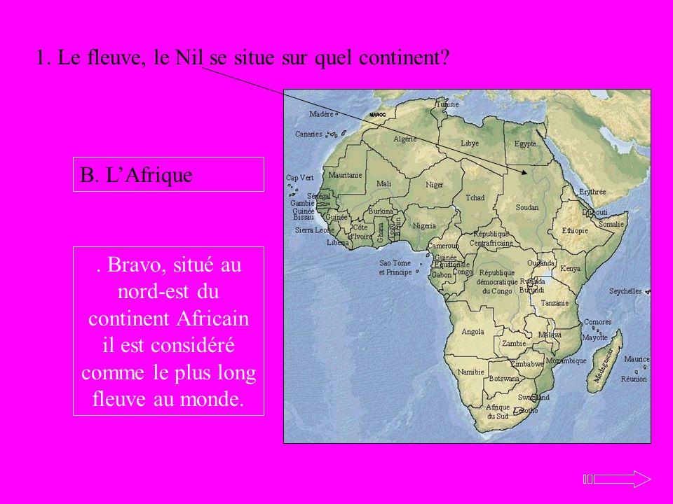 1. Le fleuve, le Nil se situe sur quel continent? B. LAfrique. Bravo, situé au nord-est du continent Africain il est considéré comme le plus long fleu
