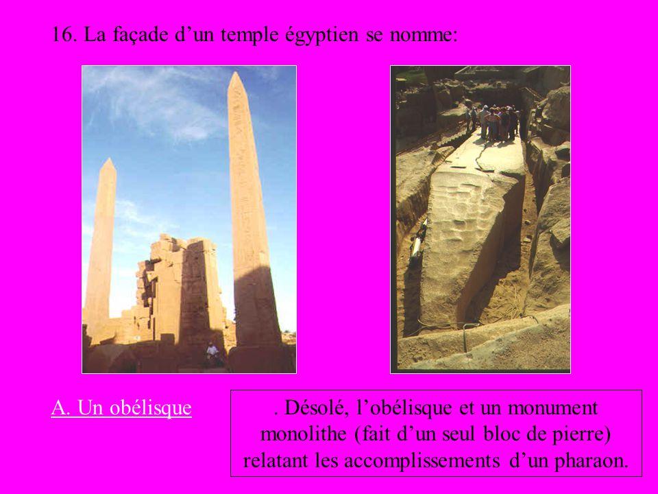 16. La façade dun temple égyptien se nomme: A. Un obélisque. Désolé, lobélisque et un monument monolithe (fait dun seul bloc de pierre) relatant les a