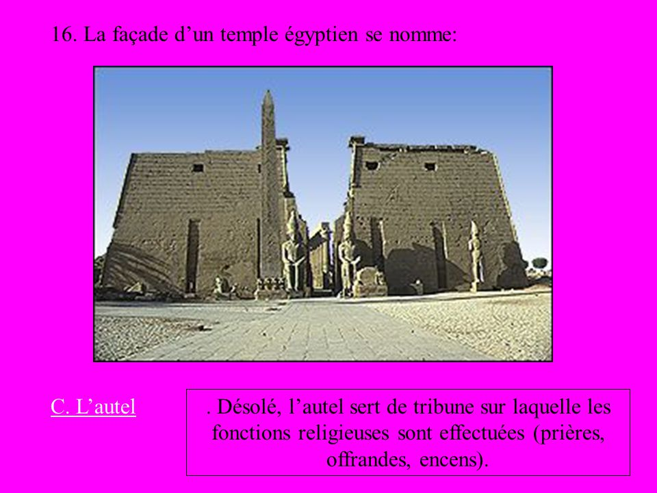 16. La façade dun temple égyptien se nomme: C. Lautel. Désolé, lautel sert de tribune sur laquelle les fonctions religieuses sont effectuées (prières,