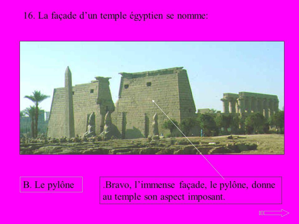 16. La façade dun temple égyptien se nomme: B. Le pylône.Bravo, limmense façade, le pylône, donne au temple son aspect imposant.