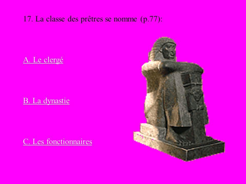 17. La classe des prêtres se nomme (p.77): A. Le clergé B. La dynastie C. Les fonctionnaires