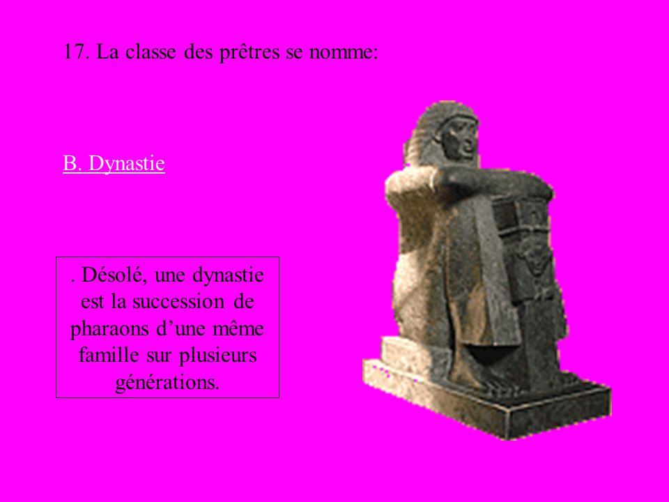 17. La classe des prêtres se nomme: B. Dynastie. Désolé, une dynastie est la succession de pharaons dune même famille sur plusieurs générations.