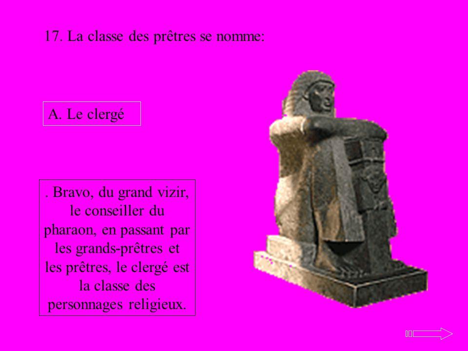 17. La classe des prêtres se nomme: A. Le clergé. Bravo, du grand vizir, le conseiller du pharaon, en passant par les grands-prêtres et les prêtres, l
