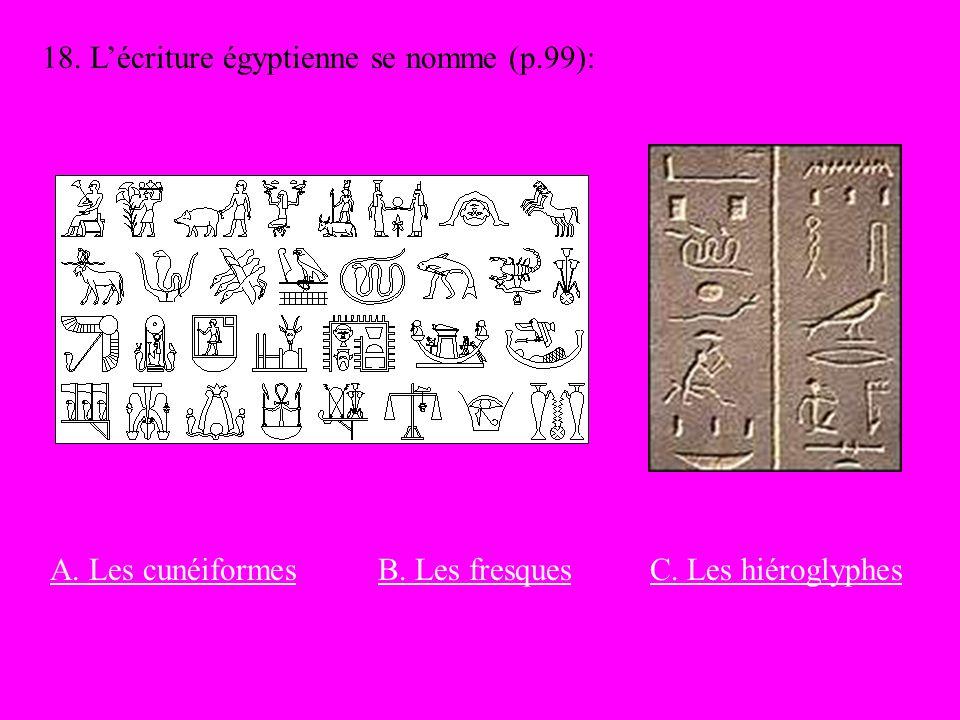 18. Lécriture égyptienne se nomme (p.99): A. Les cunéiformesC. Les hiéroglyphesB. Les fresques