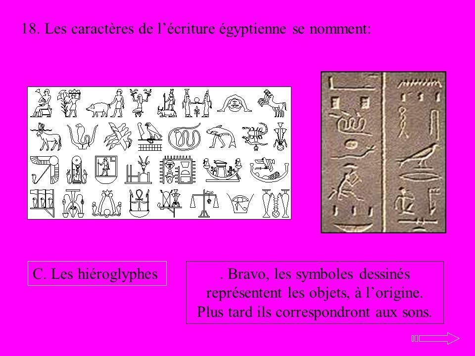 18. Les caractères de lécriture égyptienne se nomment: C. Les hiéroglyphes. Bravo, les symboles dessinés représentent les objets, à lorigine. Plus tar