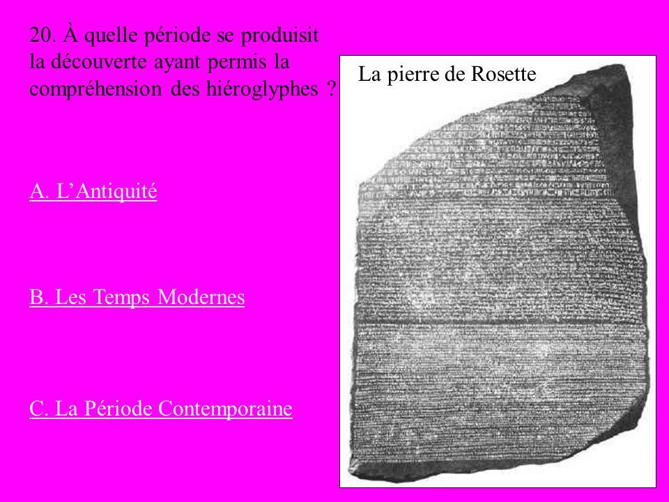 La pierre de Rosette 20. À quelle période se produisit la découverte ayant permis la compréhension des hiéroglyphes ? A. LAntiquité B. Les Temps Moder