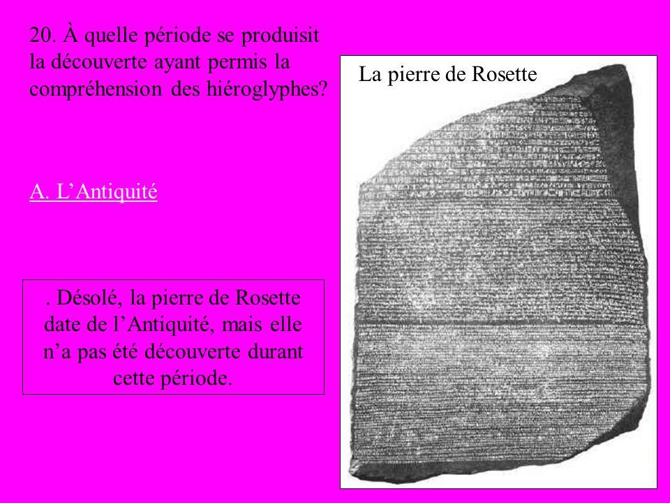 La pierre de Rosette 20. À quelle période se produisit la découverte ayant permis la compréhension des hiéroglyphes? A. LAntiquité. Désolé, la pierre