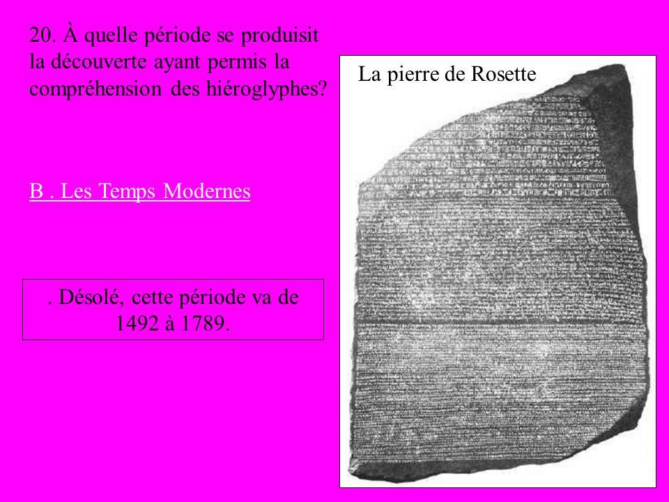 La pierre de Rosette 20. À quelle période se produisit la découverte ayant permis la compréhension des hiéroglyphes? B. Les Temps Modernes. Désolé, ce