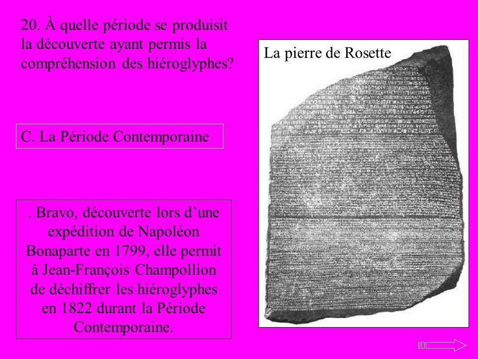 La pierre de Rosette 20. À quelle période se produisit la découverte ayant permis la compréhension des hiéroglyphes? C. La Période Contemporaine. Brav