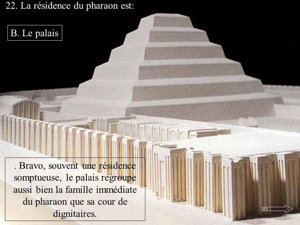 22. La résidence du pharaon est:. Bravo, souvent une résidence somptueuse, le palais regroupe aussi bien la famille immédiate du pharaon que sa cour d