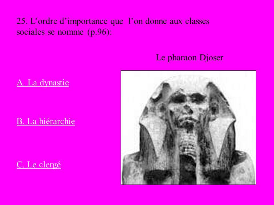 Le pharaon Djoser 25. Lordre dimportance que lon donne aux classes sociales se nomme (p.96): A. La dynastie B. La hiérarchie C. Le clergé