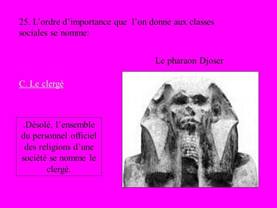 Le pharaon Djoser 25. Lordre dimportance que lon donne aux classes sociales se nomme: C. Le clergé.Désolé, lensemble du personnel officiel des religio