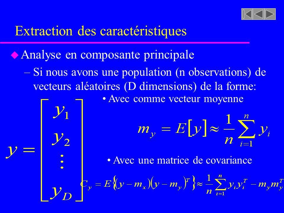Extraction des caractéristiques u Analyse en composante principale –Si nous avons une matrice A définissant une trans- formation linéaire pouvant générer un nouveau vecteur x à partir dun vecteur y par: – A est construite de telle façon que ses rangées sont les vecteurs propres de C y