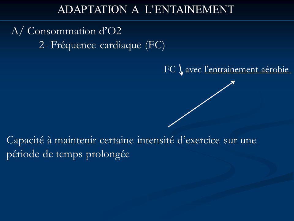 ADAPTATION A LENTAINEMENT A/ Consommation dO2 2- Fréquence cardiaque (FC) Capacité à maintenir certaine intensité dexercice sur une période de temps prolongée FC avec lentrainement aérobie