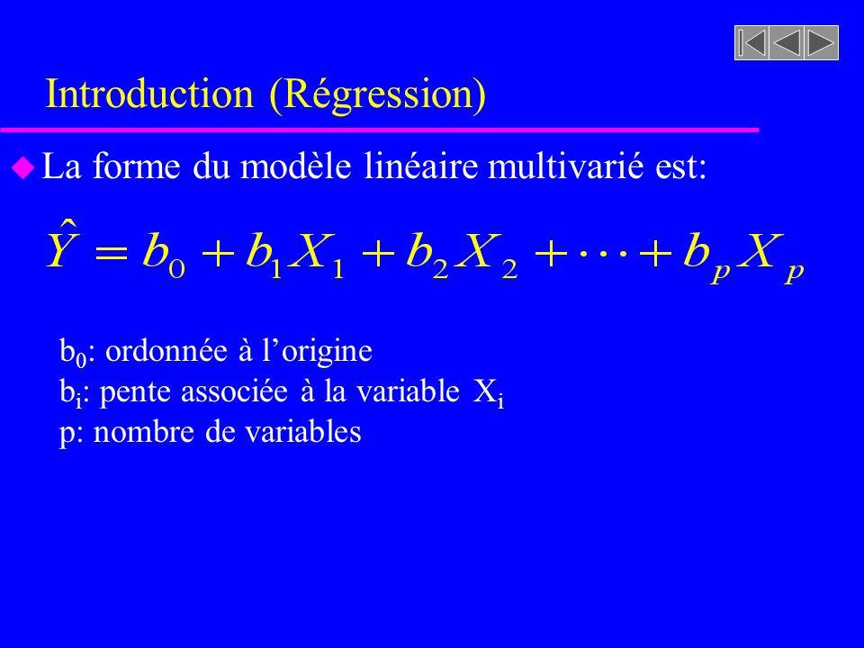 Introduction (Régression) u La forme du modèle linéaire multivarié est: b 0 : ordonnée à lorigine b i : pente associée à la variable X i p: nombre de variables