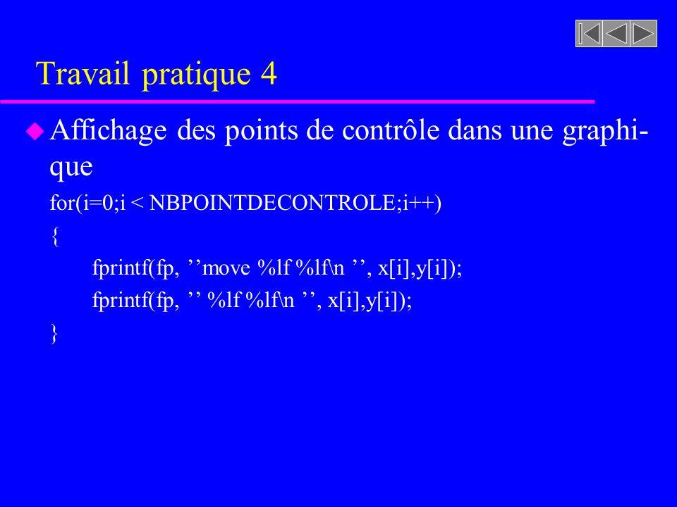 Travail pratique 4 u Affichage des points de contrôle dans une graphi- que for(i=0;i < NBPOINTDECONTROLE;i++) { fprintf(fp, move %lf %lf\n, x[i],y[i]); fprintf(fp, %lf %lf\n, x[i],y[i]); }