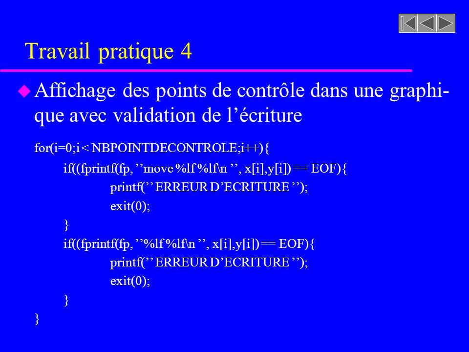 Travail pratique 4 u Affichage des points de contrôle dans une graphi- que avec validation de lécriture for(i=0;i < NBPOINTDECONTROLE;i++){ if((fprintf(fp, move %lf %lf\n, x[i],y[i]) == EOF){ printf( ERREUR DECRITURE ); exit(0); } if((fprintf(fp, %lf %lf\n, x[i],y[i]) == EOF){ printf( ERREUR DECRITURE ); exit(0); }