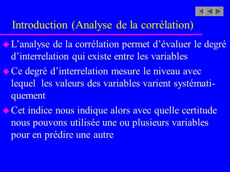 Introduction (Analyse de la corrélation) u Lanalyse de la corrélation permet dévaluer le degré dinterrelation qui existe entre les variables u Ce degré dinterrelation mesure le niveau avec lequel les valeurs des variables varient systémati- quement u Cet indice nous indique alors avec quelle certitude nous pouvons utilisée une ou plusieurs variables pour en prédire une autre