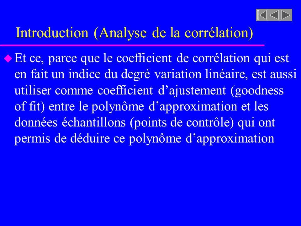 Introduction (Analyse de la corrélation) u Et ce, parce que le coefficient de corrélation qui est en fait un indice du degré variation linéaire, est aussi utiliser comme coefficient dajustement (goodness of fit) entre le polynôme dapproximation et les données échantillons (points de contrôle) qui ont permis de déduire ce polynôme dapproximation