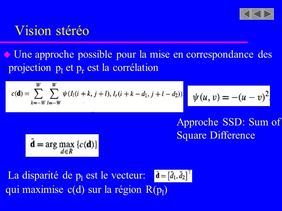 Vision stéréo u Une approche possible pour la mise en correspondance des projection p l et p r est la corrélation Approche SSD: Sum of Square Difference La disparité de p l est le vecteur: qui maximise c(d) sur la région R(p l )