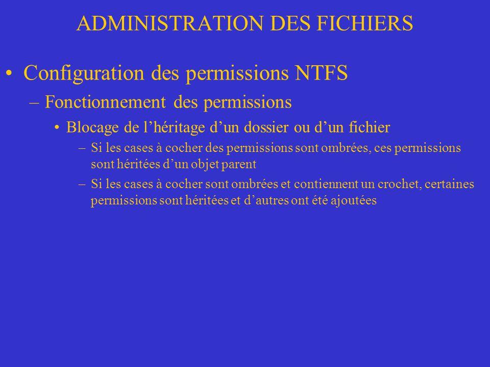 ADMINISTRATION DES FICHIERS Configuration des permissions NTFS –Fonctionnement des permissions Blocage de lhéritage dun dossier ou dun fichier –Si les