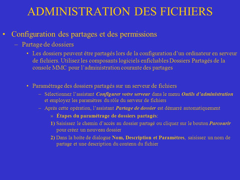ADMINISTRATION DES FICHIERS Configuration des permissions NTFS –Sur un volume NTFS vous pouvez donner des permissions au niveau des fichiers –Pour simplifier le plus possible la gestion des permissions, attribuez les permissions aux groupes plutôt quaux utilisateurs –Signification des permissions Permissions individuelles –Contrôle total (F): Permet deffectuer toute les actions, même les changements de propriétaire et de permissions.