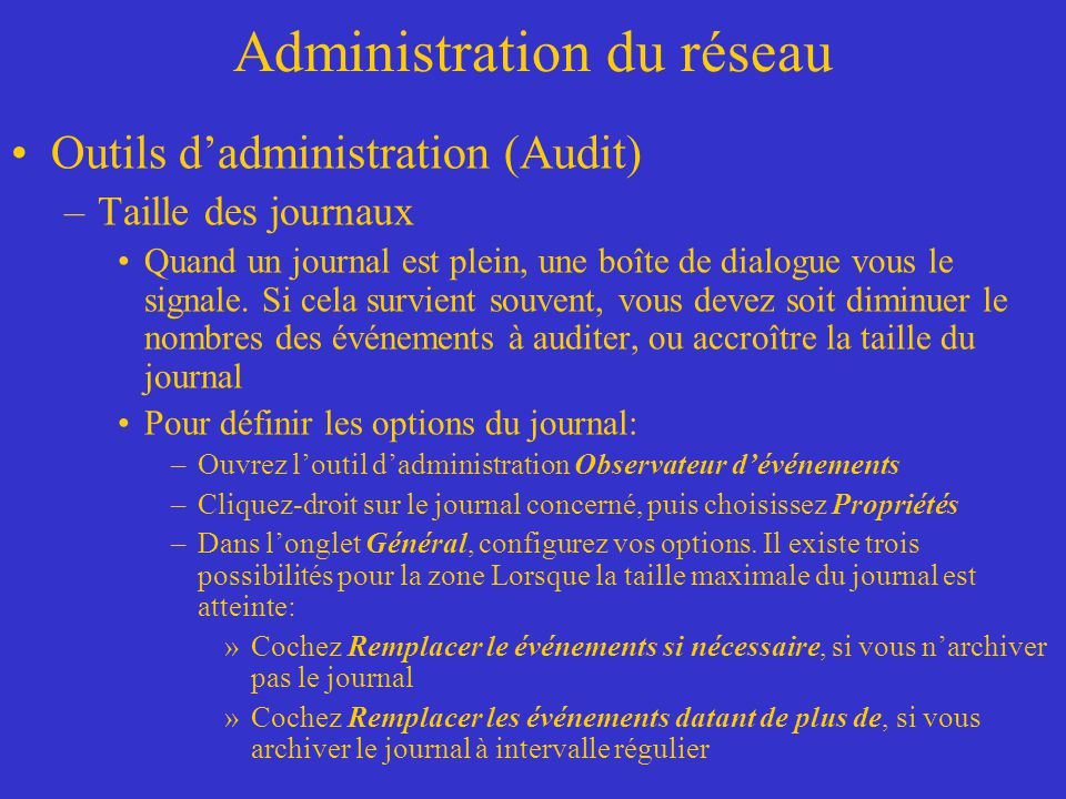 Administration du réseau Outils dadministration (Audit) –Taille des journaux Quand un journal est plein, une boîte de dialogue vous le signale. Si cel