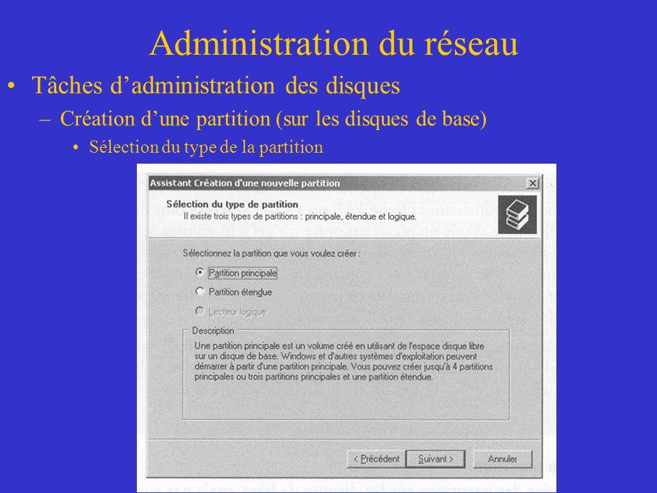 Administration du réseau Tâches dadministration des disques –Création dune partition (sur les disques de base) Sélection du type de la partition