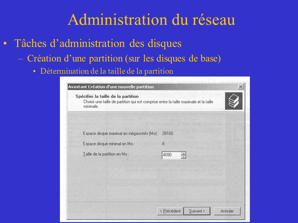 Administration du réseau Tâches dadministration des disques –Création dune partition (sur les disques de base) Détermination de la taille de la partit