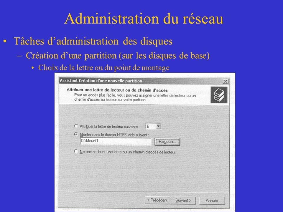 Administration du réseau Tâches dadministration des disques –Création dune partition (sur les disques de base) Choix de la lettre ou du point de monta