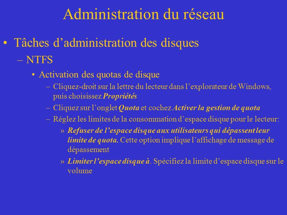 Administration du réseau Tâches dadministration des disques –NTFS Activation des quotas de disque –Cliquez-droit sur la lettre du lecteur dans lexplor