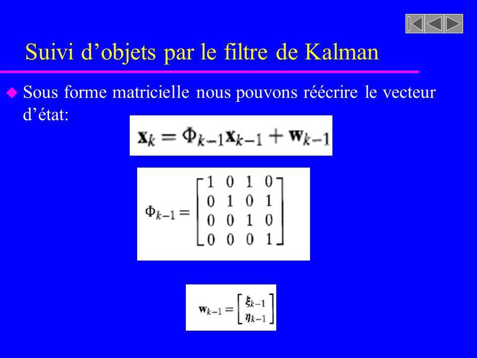 Suivi dobjets par le filtre de Kalman u Sous forme matricielle nous pouvons réécrire le vecteur détat: