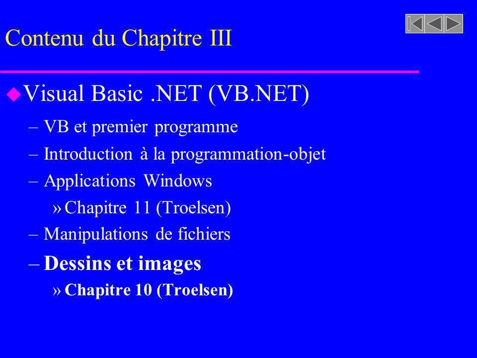 Contenu du Chapitre III u Visual Basic.NET (VB.NET) –VB et premier programme –Introduction à la programmation-objet –Applications Windows »Chapitre 11 (Troelsen) –Manipulations de fichiers –Dessins et images »Chapitre 10 (Troelsen)