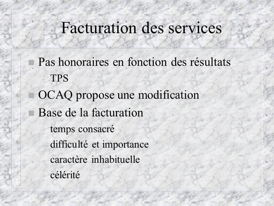Facturation des services n Pas honoraires en fonction des résultats – TPS n OCAQ propose une modification n Base de la facturation – temps consacré – difficulté et importance – caractère inhabituelle – célérité