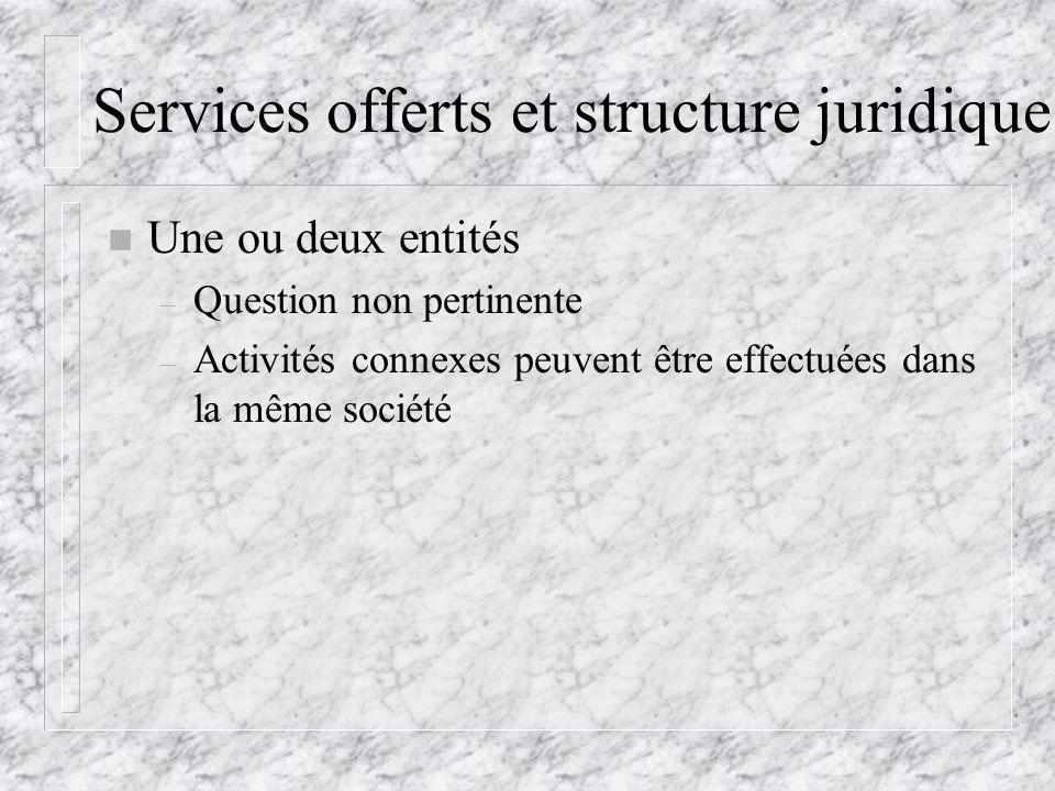 Services offerts et structure juridique n Une ou deux entités – Question non pertinente – Activités connexes peuvent être effectuées dans la même société
