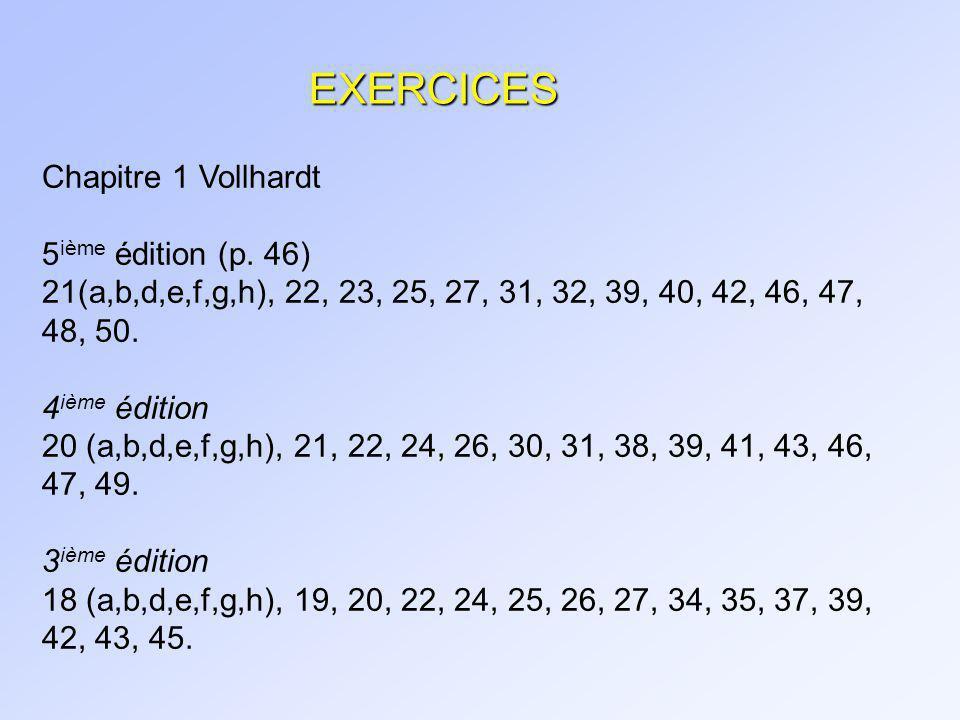 EXERCICES Chapitre 1 Vollhardt 5 ième édition (p. 46) 21(a,b,d,e,f,g,h), 22, 23, 25, 27, 31, 32, 39, 40, 42, 46, 47, 48, 50. 4 ième édition 20 (a,b,d,