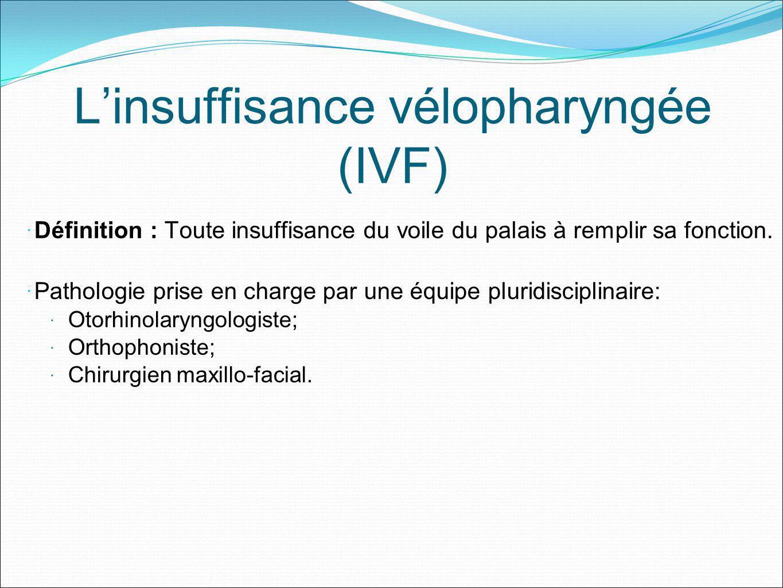 Linsuffisance vélopharyngée (IVF) Définition : Toute insuffisance du voile du palais à remplir sa fonction. Pathologie prise en charge par une équipe