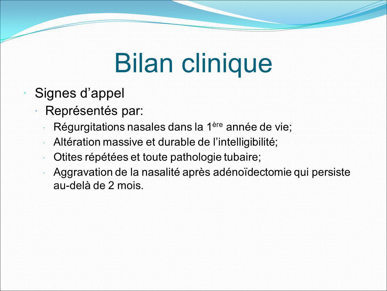 Bilan clinique Signes dappel Représentés par: Régurgitations nasales dans la 1 ère année de vie; Altération massive et durable de lintelligibilité; Ot