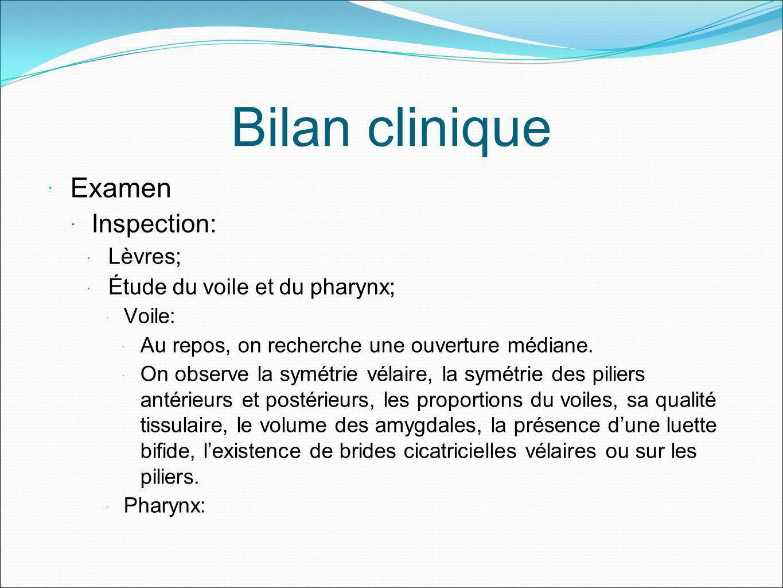 Bilan clinique Examen Inspection: Lèvres; Étude du voile et du pharynx; Voile: Au repos, on recherche une ouverture médiane. On observe la symétrie vé