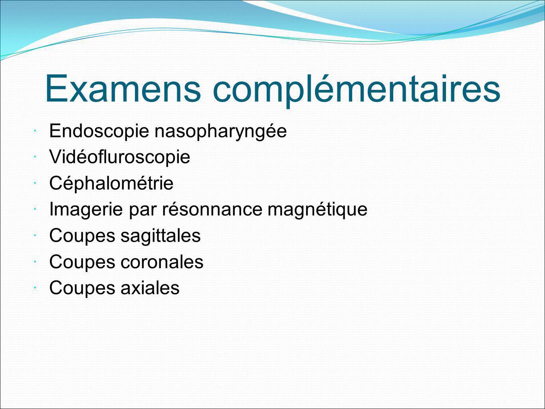 Examens complémentaires Endoscopie nasopharyngée Vidéofluroscopie Céphalométrie Imagerie par résonnance magnétique Coupes sagittales Coupes coronales