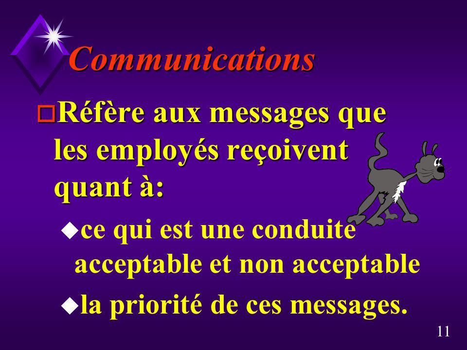 11 Communications o Réfère aux messages que les employés reçoivent quant à: u ce qui est une conduite acceptable et non acceptable u la priorité de ce