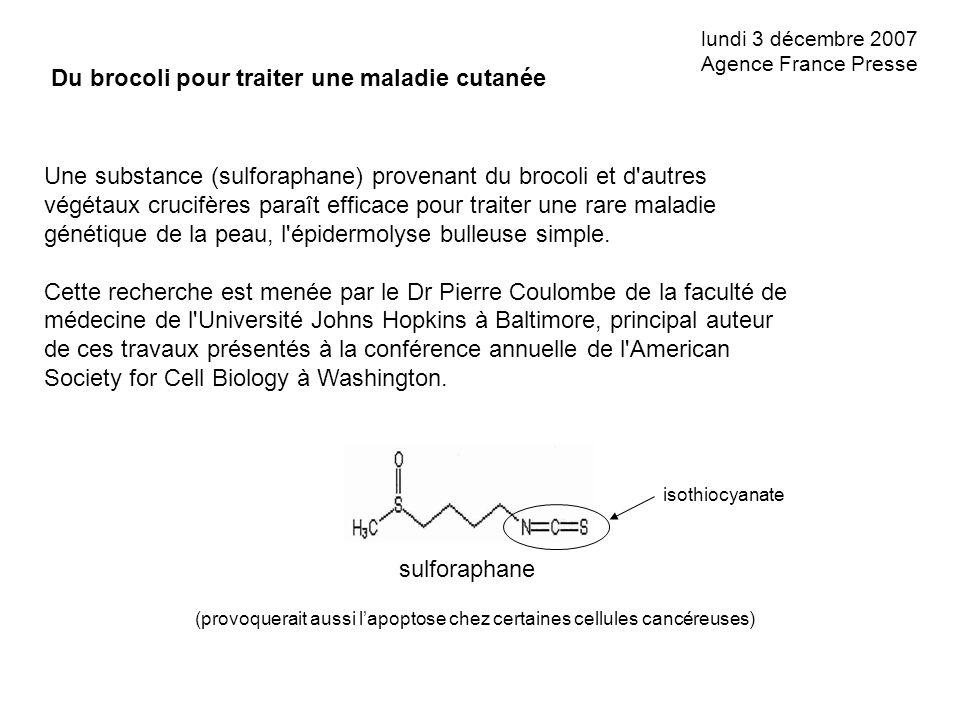 lundi 3 décembre 2007 Agence France Presse Du brocoli pour traiter une maladie cutanée Une substance (sulforaphane) provenant du brocoli et d'autres v