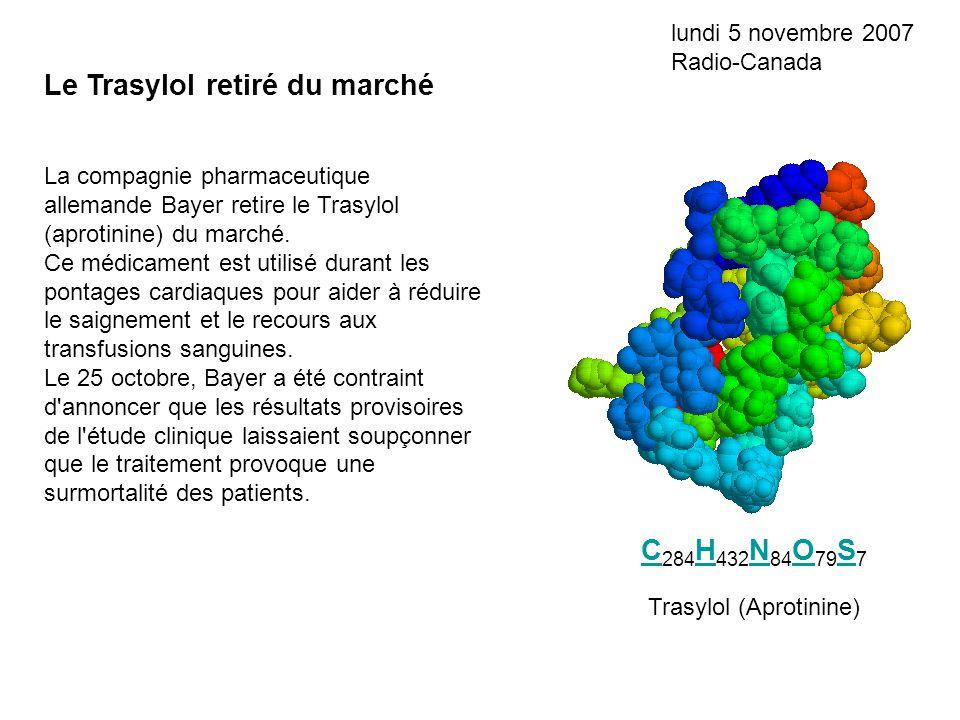 C C 284 H 432 N 84 O 79 S 7 H N O S Le Trasylol retiré du marché lundi 5 novembre 2007 Radio-Canada La compagnie pharmaceutique allemande Bayer retire